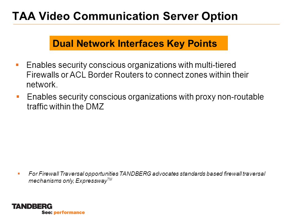 TAA Video Communication Server Option  Enables security conscious organizations with multi-tiered Firewalls or ACL Border Routers to connect zones within their network.
