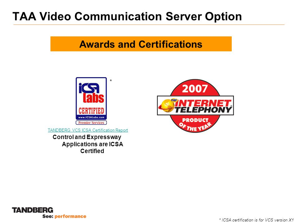 TAA Video Communication Server Option Awards and Certifications Control and Expressway Applications are ICSA Certified TANDBERG VCS ICSA Certification Report * ICSA certification is for VCS version X1 *