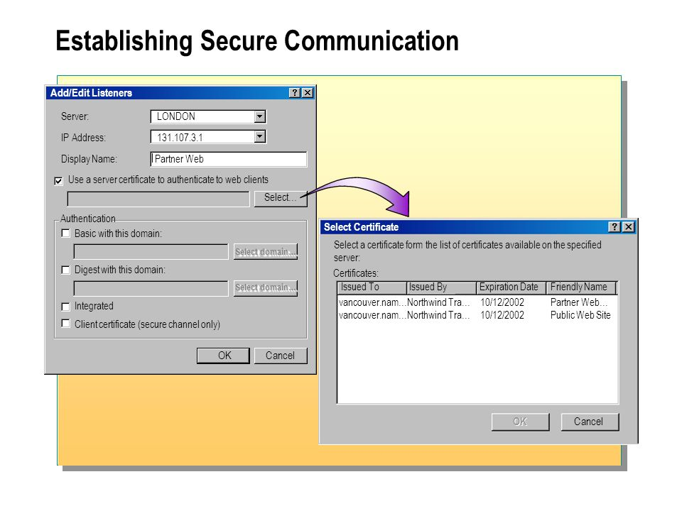 Establishing Secure Communication Select Certificate Select a certificate form the list of certificates available on the specified server: Certificates: Cancel OK Issued ToIssued By Expiration Date Friendly Name vancouver.nam…Northwind Tra… 10/12/2002 Partner Web… vancouver.nam…Northwind Tra… 10/12/2002 Public Web Site CancelOK Server: LONDON IP Address: Display Name:Partner Web Use a server certificate to authenticate to web clients Authentication Basic with this domain: Digest with this domain: Integrated Client certificate (secure channel only) Select… Select domain… Add/Edit Listeners Select domain…