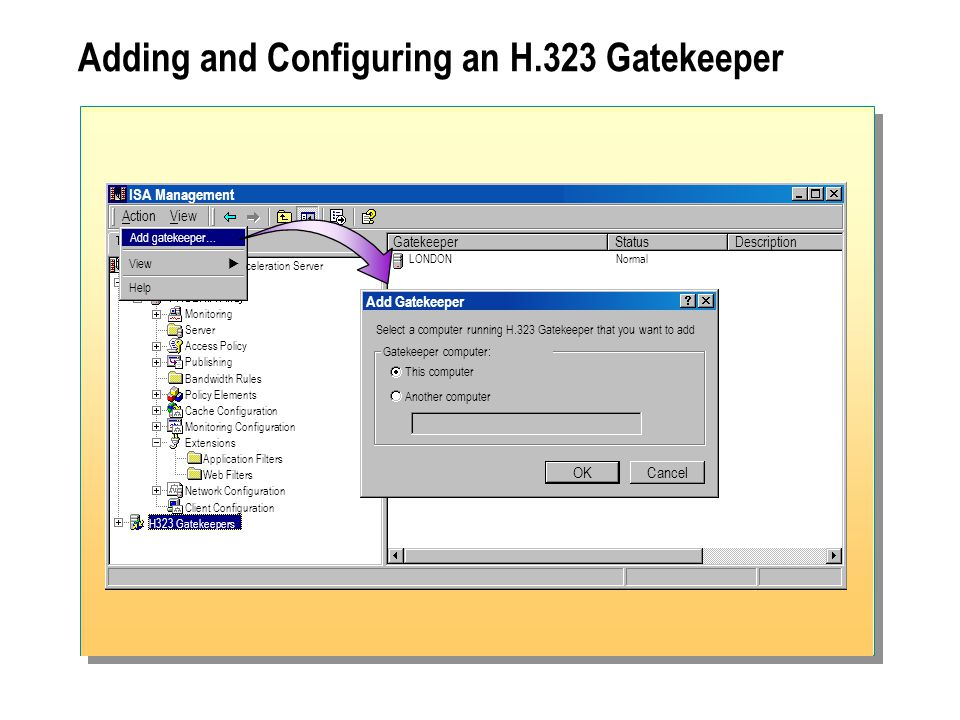 Adding and Configuring an H.323 Gatekeeper ISA Management ActionView GatekeeperStatusDescription celeration Server Monitoring Server Access Policy Publishing Bandwidth Rules Policy Elements Cache Configuration Monitoring Configuration Extensions Application Filters Web Filters Network Configuration Client Configuration H323 Gatekeepers LONDON Normal Add gatekeeper… View  Help Add Gatekeeper Select a computer running H.323 Gatekeeper that you want to add OKCancel Gatekeeper computer: This computer Another computer