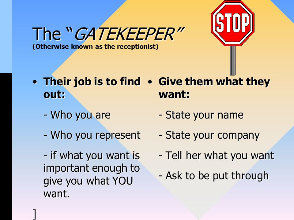 The GATEKEEPER ( The GATEKEEPER (Otherwise known as the receptionist) Their job is to find out:Their job is to find out: - Who you are - Who you represent - if what you want is important enough to give you what YOU want.