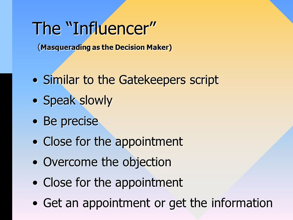 The Influencer ( Masquerading as the Decision Maker) Similar to the Gatekeepers scriptSimilar to the Gatekeepers script Speak slowlySpeak slowly Be preciseBe precise Close for the appointmentClose for the appointment Overcome the objectionOvercome the objection Close for the appointmentClose for the appointment Get an appointment or get the informationGet an appointment or get the information