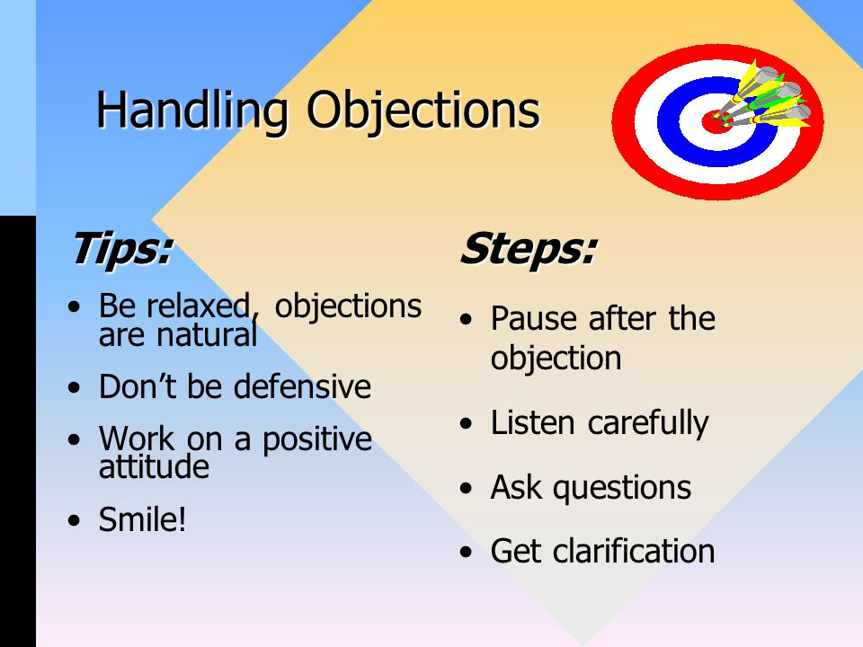 Handling Objections Tips: Be relaxed, objections are natural Don't be defensive Work on a positive attitude Smile.