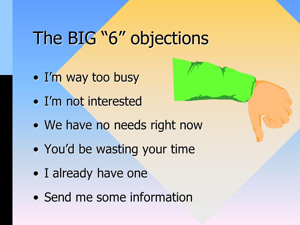 The BIG 6 objections I'm way too busyI'm way too busy I'm not interestedI'm not interested We have no needs right nowWe have no needs right now You'd be wasting your timeYou'd be wasting your time I already have oneI already have one Send me some informationSend me some information