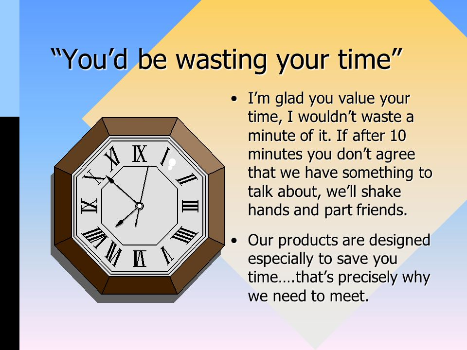 You'd be wasting your time I'm glad you value your time, I wouldn't waste a minute of it.