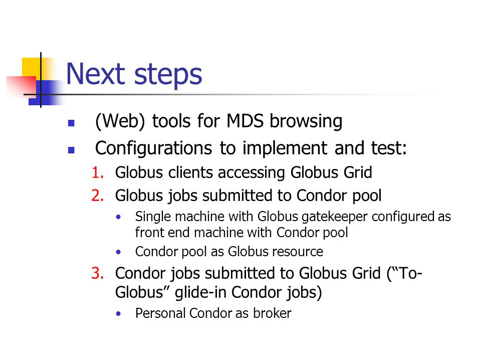Next steps (Web) tools for MDS browsing Configurations to implement and test: 1.Globus clients accessing Globus Grid 2.Globus jobs submitted to Condor pool Single machine with Globus gatekeeper configured as front end machine with Condor pool Condor pool as Globus resource 3.Condor jobs submitted to Globus Grid ( To- Globus glide-in Condor jobs) Personal Condor as broker
