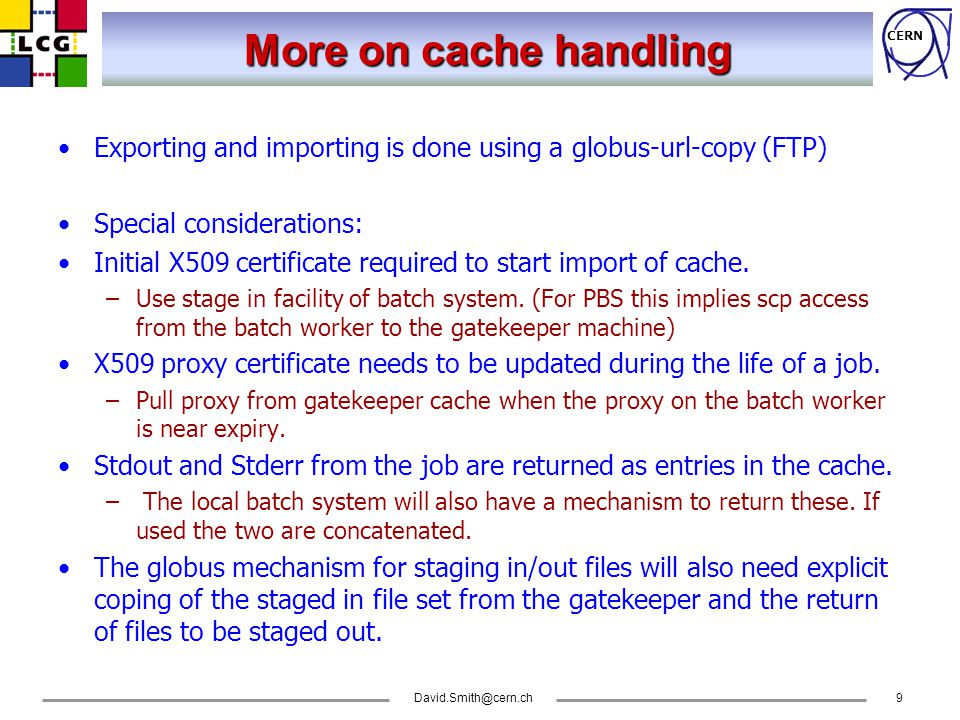 CERN More on cache handling Exporting and importing is done using a globus-url-copy (FTP) Special considerations: Initial X509 certificate required to start import of cache.