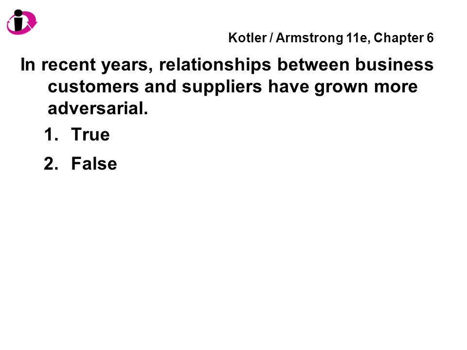 Kotler / Armstrong 11e, Chapter 6 In recent years, relationships between business customers and suppliers have grown more adversarial.