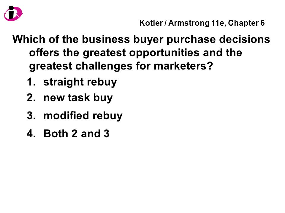 Kotler / Armstrong 11e, Chapter 6 Which of the business buyer purchase decisions offers the greatest opportunities and the greatest challenges for marketers.