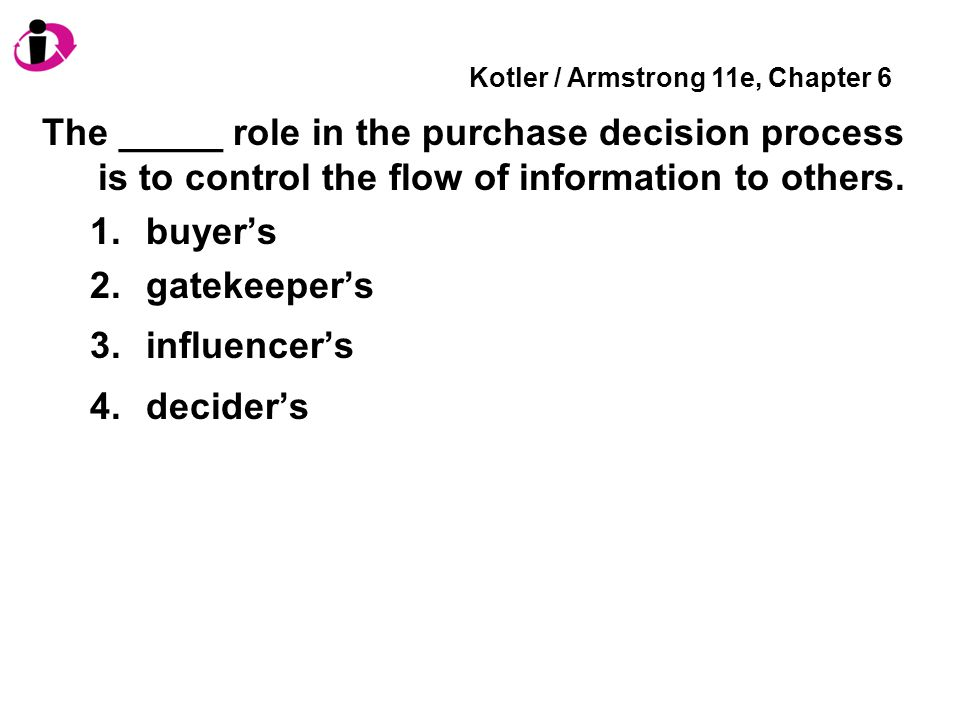 Kotler / Armstrong 11e, Chapter 6 The _____ role in the purchase decision process is to control the flow of information to others.