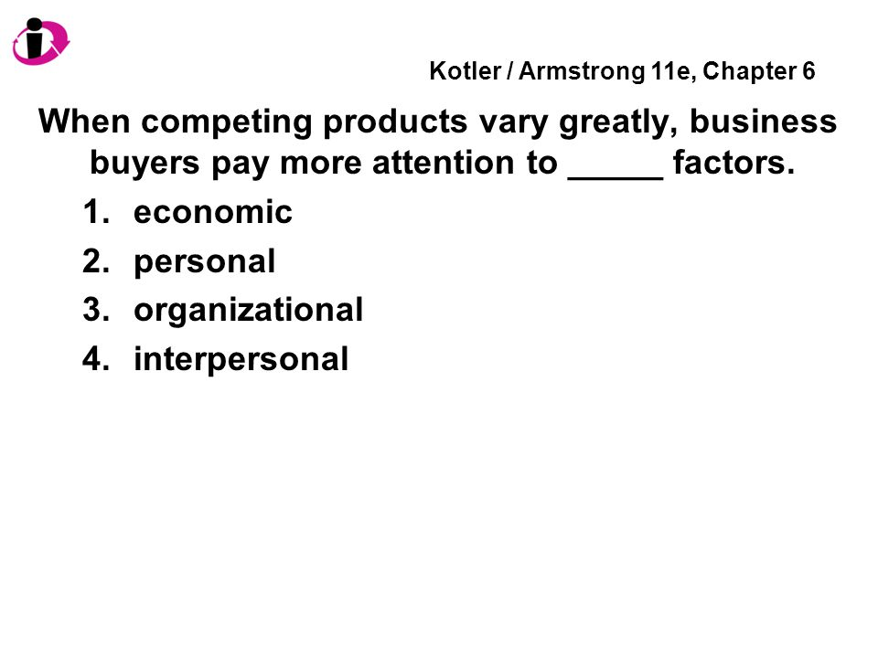 Kotler / Armstrong 11e, Chapter 6 When competing products vary greatly, business buyers pay more attention to _____ factors.