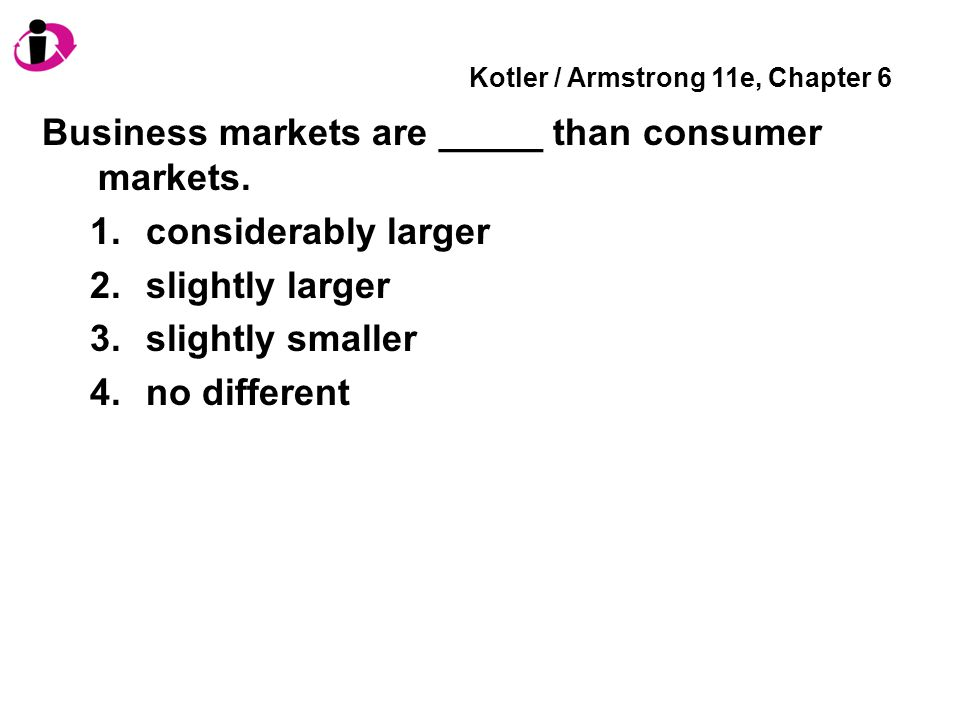 Kotler / Armstrong 11e, Chapter 6 Business markets are _____ than consumer markets.