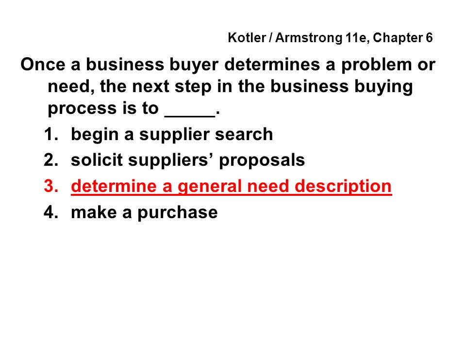 Kotler / Armstrong 11e, Chapter 6 Once a business buyer determines a problem or need, the next step in the business buying process is to _____.