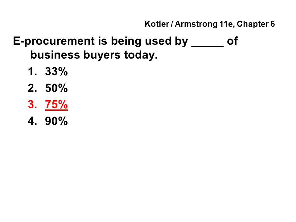 Kotler / Armstrong 11e, Chapter 6 E-procurement is being used by _____ of business buyers today.