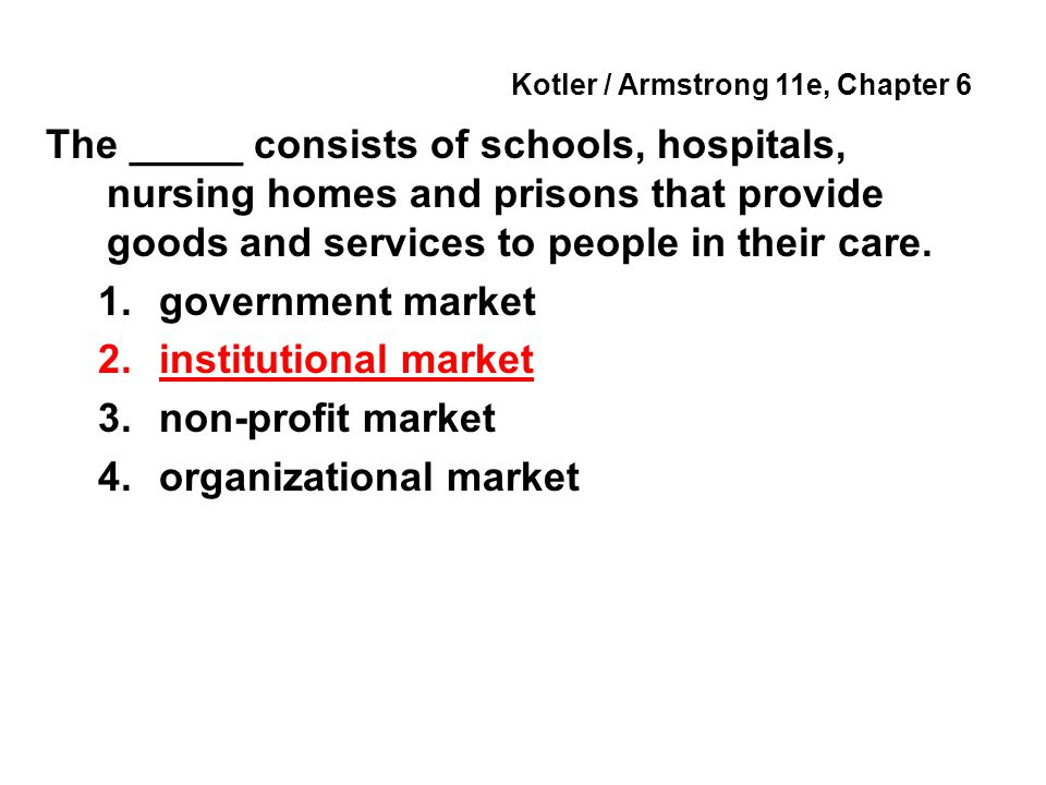 Kotler / Armstrong 11e, Chapter 6 The _____ consists of schools, hospitals, nursing homes and prisons that provide goods and services to people in their care.