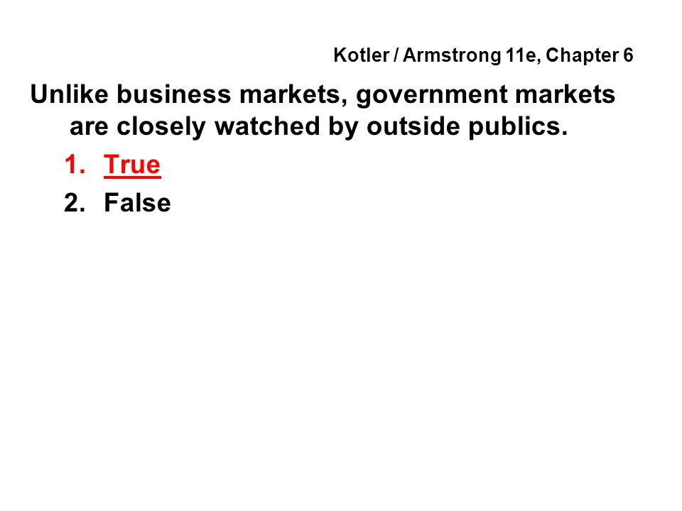 Kotler / Armstrong 11e, Chapter 6 Unlike business markets, government markets are closely watched by outside publics.