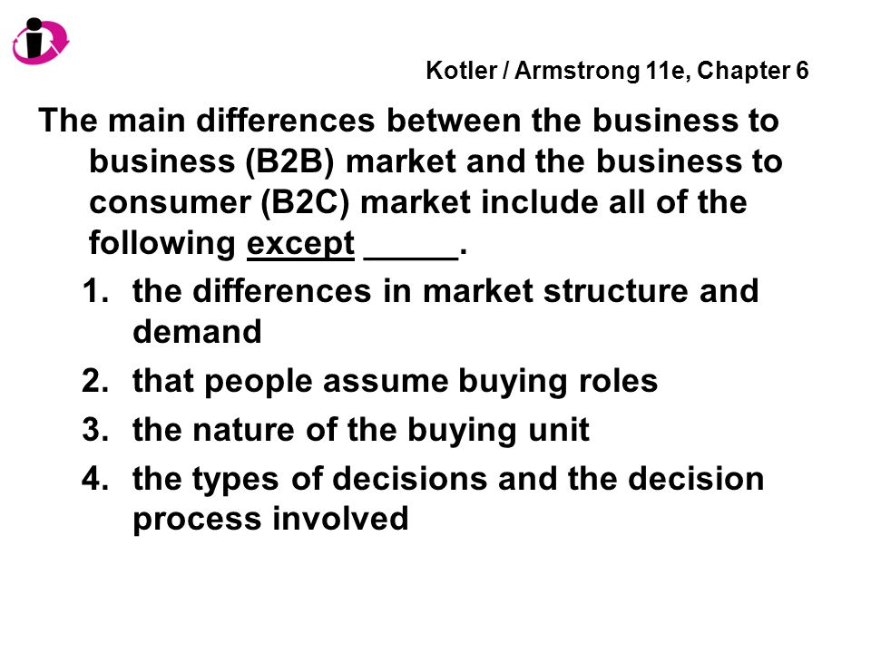 Kotler / Armstrong 11e, Chapter 6 The main differences between the business to business (B2B) market and the business to consumer (B2C) market include all of the following except _____.