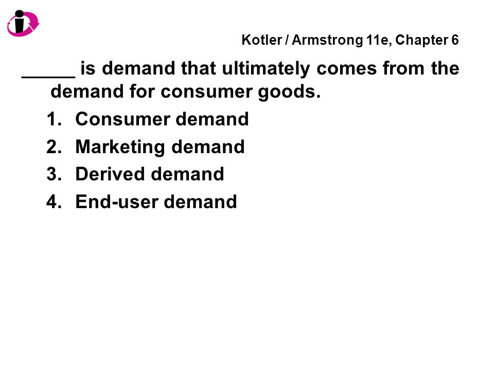 Kotler / Armstrong 11e, Chapter 6 _____ is demand that ultimately comes from the demand for consumer goods.