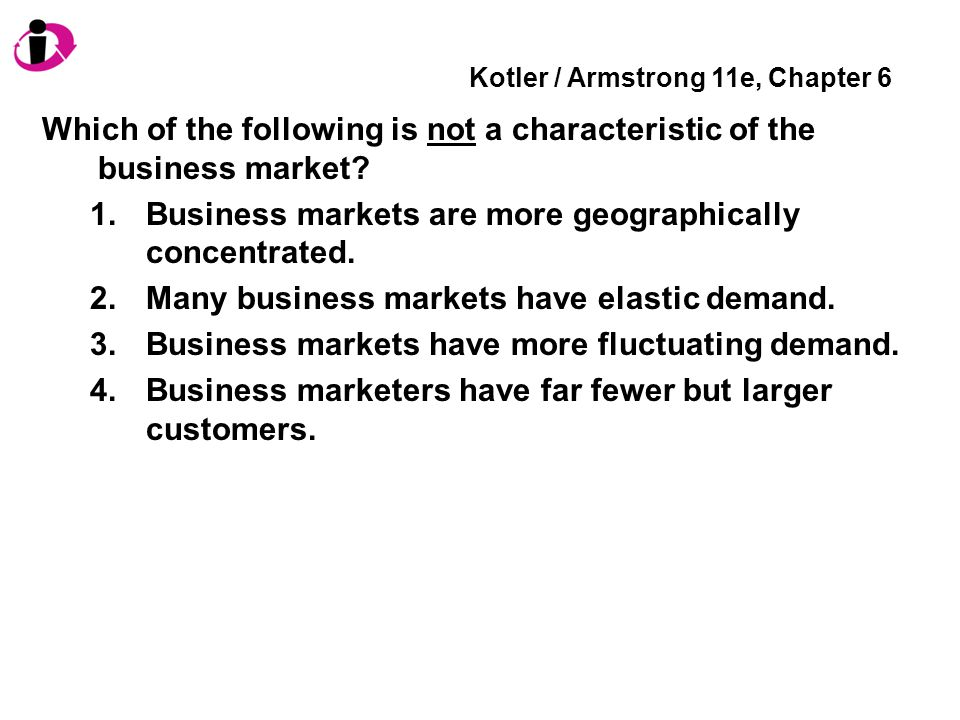 Kotler / Armstrong 11e, Chapter 6 Which of the following is not a characteristic of the business market.
