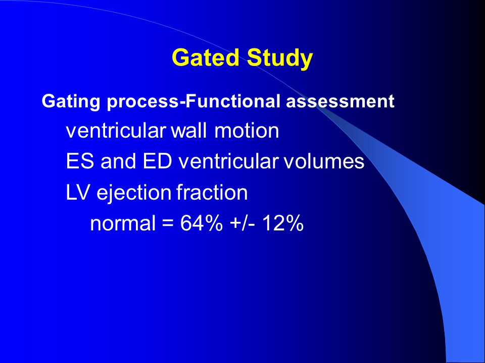 Gated Study Gating process-Functional assessment ventricular wall motion ES and ED ventricular volumes LV ejection fraction normal = 64% +/- 12%