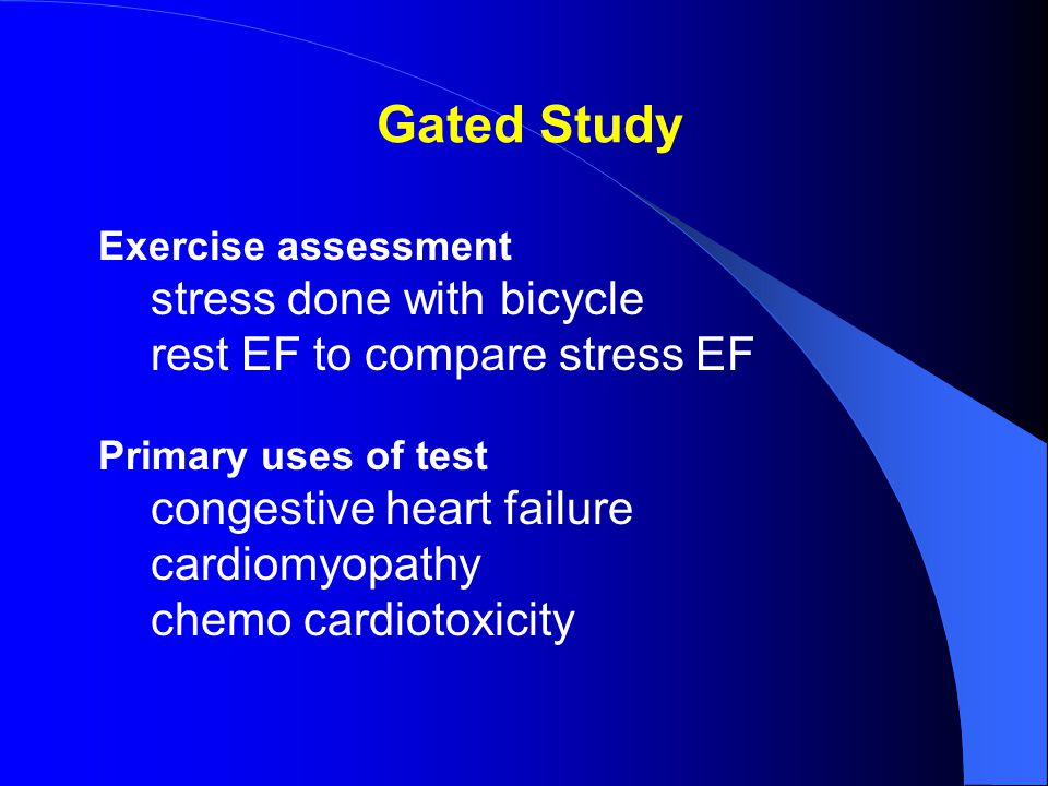 Gated Study Exercise assessment stress done with bicycle rest EF to compare stress EF Primary uses of test congestive heart failure cardiomyopathy chemo cardiotoxicity