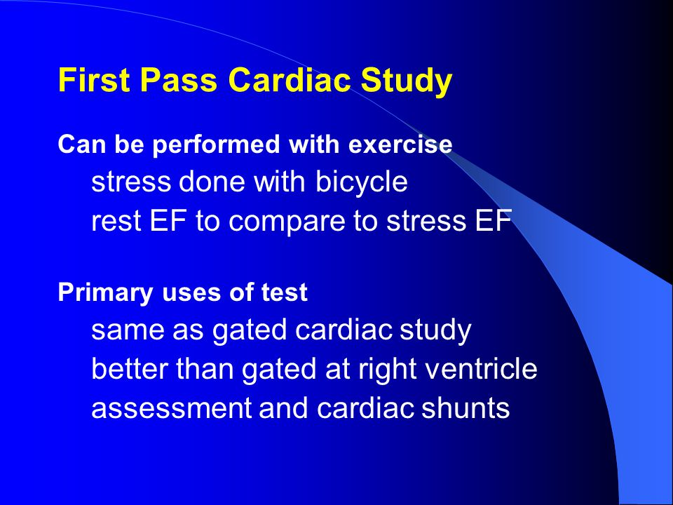 First Pass Cardiac Study Can be performed with exercise stress done with bicycle rest EF to compare to stress EF Primary uses of test same as gated cardiac study better than gated at right ventricle assessment and cardiac shunts