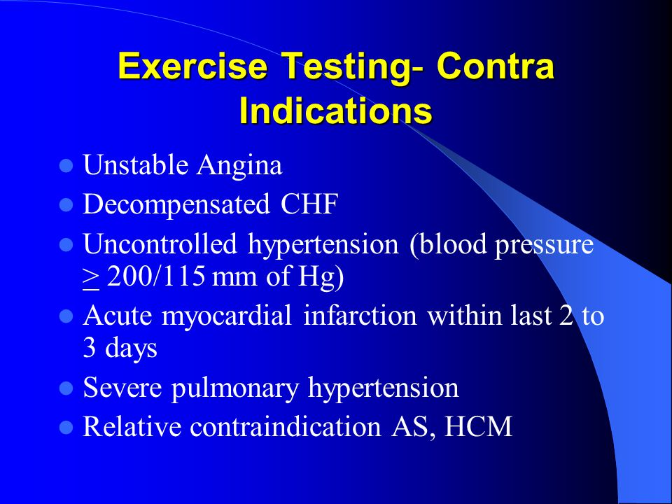 Exercise Testing- Contra Indications Unstable Angina Decompensated CHF Uncontrolled hypertension (blood pressure > 200/115 mm of Hg) Acute myocardial infarction within last 2 to 3 days Severe pulmonary hypertension Relative contraindication AS, HCM