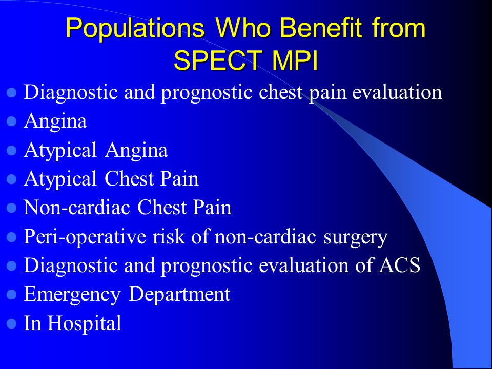 Populations Who Benefit from SPECT MPI Diagnostic and prognostic chest pain evaluation Angina Atypical Angina Atypical Chest Pain Non-cardiac Chest Pain Peri-operative risk of non-cardiac surgery Diagnostic and prognostic evaluation of ACS Emergency Department In Hospital