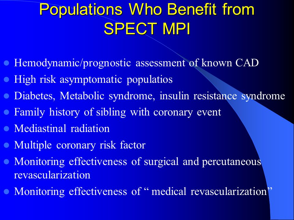 Populations Who Benefit from SPECT MPI Hemodynamic/prognostic assessment of known CAD High risk asymptomatic populatios Diabetes, Metabolic syndrome, insulin resistance syndrome Family history of sibling with coronary event Mediastinal radiation Multiple coronary risk factor Monitoring effectiveness of surgical and percutaneous revascularization Monitoring effectiveness of medical revascularization