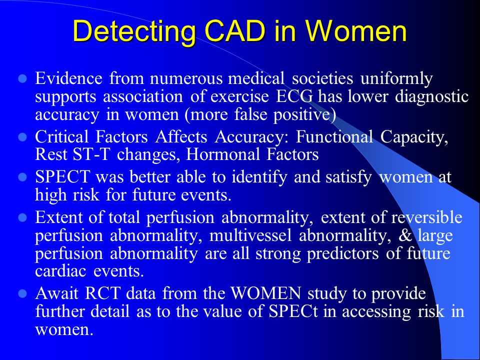 Detecting CAD in Women Evidence from numerous medical societies uniformly supports association of exercise ECG has lower diagnostic accuracy in women (more false positive) Critical Factors Affects Accuracy: Functional Capacity, Rest ST-T changes, Hormonal Factors SPECT was better able to identify and satisfy women at high risk for future events.