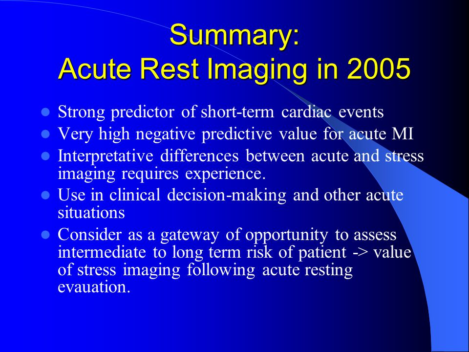Summary: Acute Rest Imaging in 2005 Strong predictor of short-term cardiac events Very high negative predictive value for acute MI Interpretative differences between acute and stress imaging requires experience.