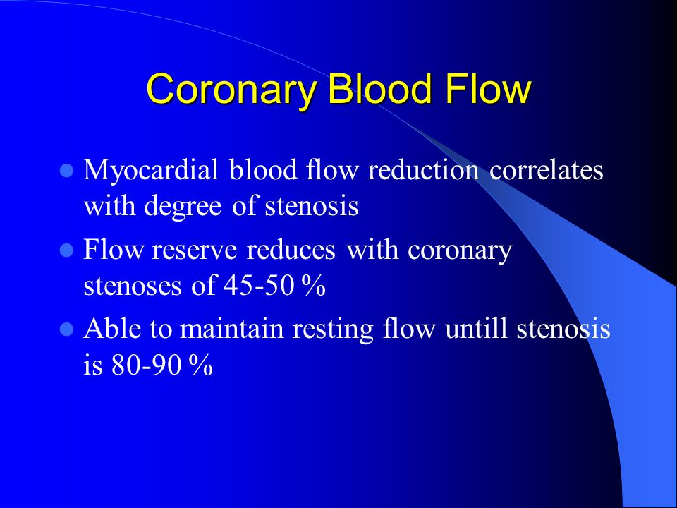 Coronary Blood Flow Myocardial blood flow reduction correlates with degree of stenosis Flow reserve reduces with coronary stenoses of % Able to maintain resting flow untill stenosis is %