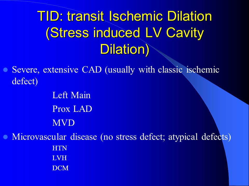 TID: transit Ischemic Dilation (Stress induced LV Cavity Dilation) Severe, extensive CAD (usually with classic ischemic defect) Left Main Prox LAD MVD Microvascular disease (no stress defect; atypical defects) HTN LVH DCM