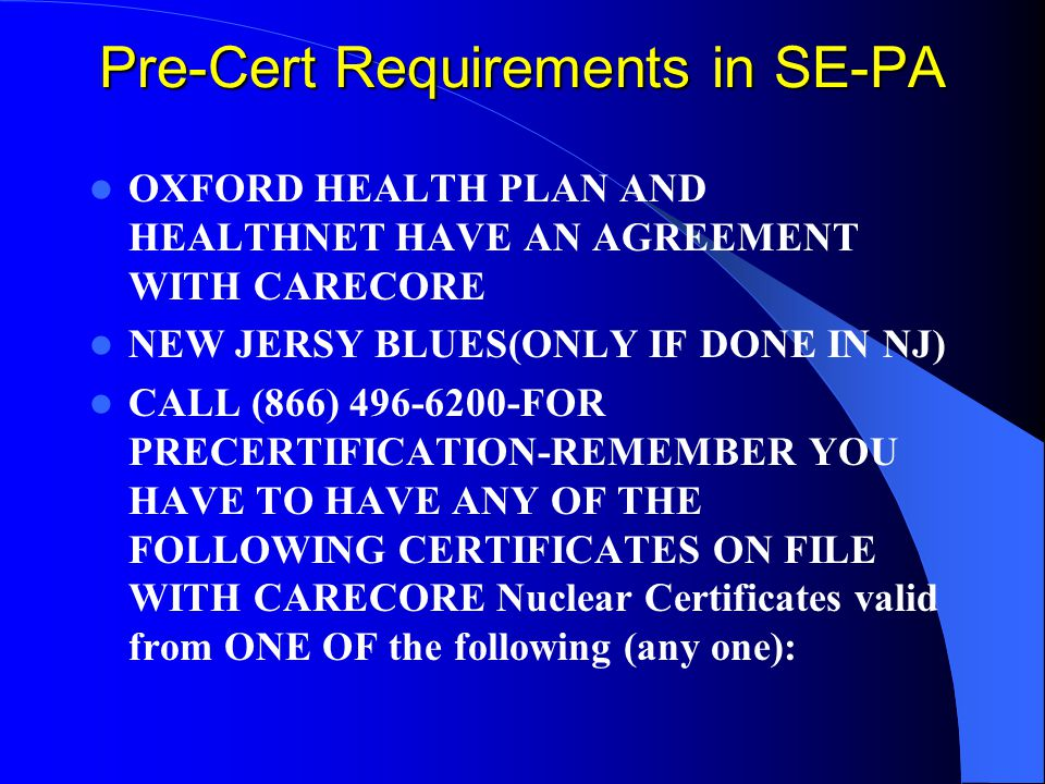Pre-Cert Requirements in SE-PA OXFORD HEALTH PLAN AND HEALTHNET HAVE AN AGREEMENT WITH CARECORE NEW JERSY BLUES(ONLY IF DONE IN NJ) CALL (866) FOR PRECERTIFICATION-REMEMBER YOU HAVE TO HAVE ANY OF THE FOLLOWING CERTIFICATES ON FILE WITH CARECORE Nuclear Certificates valid from ONE OF the following (any one):