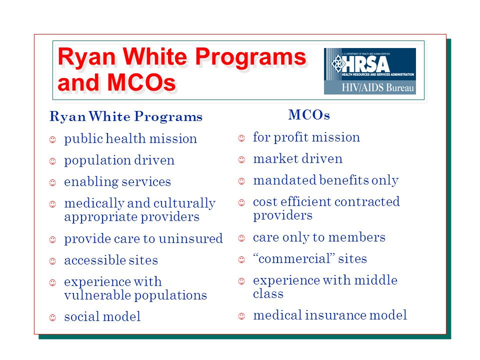 Ryan White Programs and MCOs Ryan White Programs J public health mission J population driven J enabling services J medically and culturally appropriate providers J provide care to uninsured J accessible sites J experience with vulnerable populations J social model MCOs J for profit mission J market driven J mandated benefits only J cost efficient contracted providers J care only to members J commercial sites J experience with middle class J medical insurance model