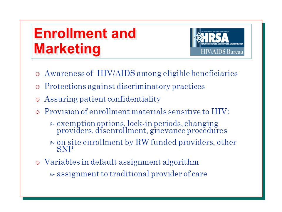 Enrollment and Marketing J Awareness of HIV/AIDS among eligible beneficiaries J Protections against discriminatory practices J Assuring patient confidentiality J Provision of enrollment materials sensitive to HIV: P exemption options, lock-in periods, changing providers, disenrollment, grievance procedures P on site enrollment by RW funded providers, other SNP J Variables in default assignment algorithm P assignment to traditional provider of care