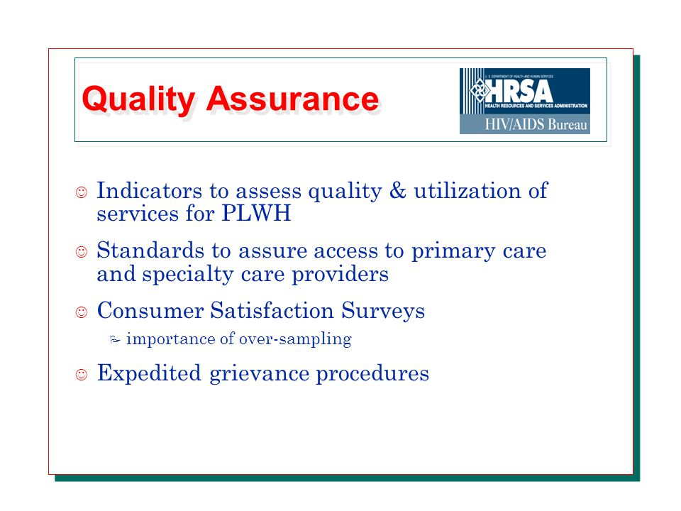 Quality Assurance J Indicators to assess quality & utilization of services for PLWH J Standards to assure access to primary care and specialty care providers J Consumer Satisfaction Surveys P importance of over-sampling J Expedited grievance procedures