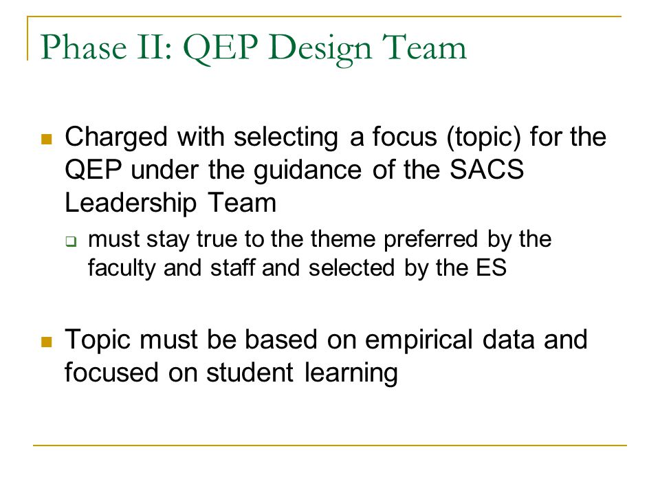 Phase II: QEP Design Team Charged with selecting a focus (topic) for the QEP under the guidance of the SACS Leadership Team  must stay true to the theme preferred by the faculty and staff and selected by the ES Topic must be based on empirical data and focused on student learning
