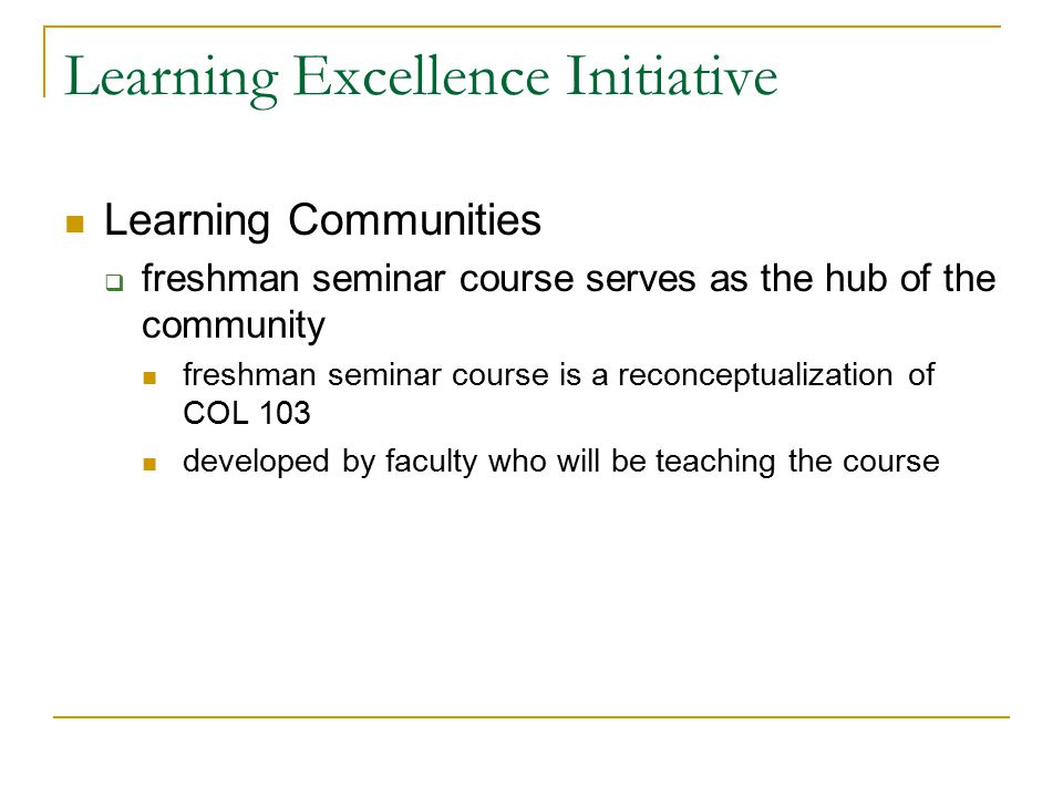 Learning Excellence Initiative Learning Communities  freshman seminar course serves as the hub of the community freshman seminar course is a reconceptualization of COL 103 developed by faculty who will be teaching the course