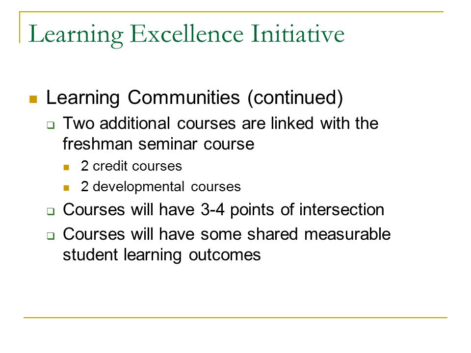 Learning Excellence Initiative Learning Communities (continued)  Two additional courses are linked with the freshman seminar course 2 credit courses 2 developmental courses  Courses will have 3-4 points of intersection  Courses will have some shared measurable student learning outcomes