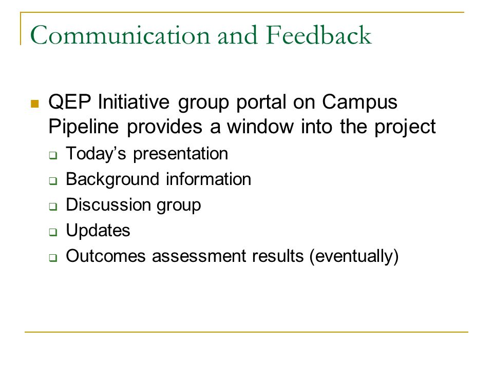 Communication and Feedback QEP Initiative group portal on Campus Pipeline provides a window into the project  Today's presentation  Background information  Discussion group  Updates  Outcomes assessment results (eventually)