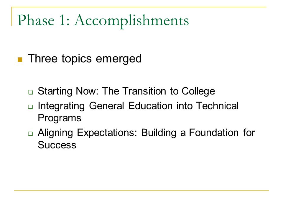 Phase 1: Accomplishments Three topics emerged  Starting Now: The Transition to College  Integrating General Education into Technical Programs  Aligning Expectations: Building a Foundation for Success