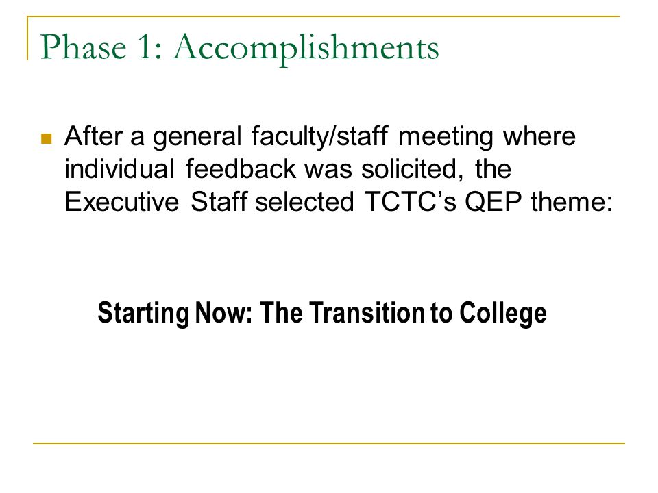 Phase 1: Accomplishments After a general faculty/staff meeting where individual feedback was solicited, the Executive Staff selected TCTC's QEP theme: Starting Now: The Transition to College