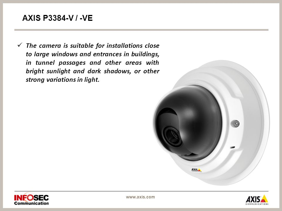 AXIS P3384-V / -VE The camera is suitable for installations close to large windows and entrances in buildings, in tunnel passages and other areas with bright sunlight and dark shadows, or other strong variations in light.