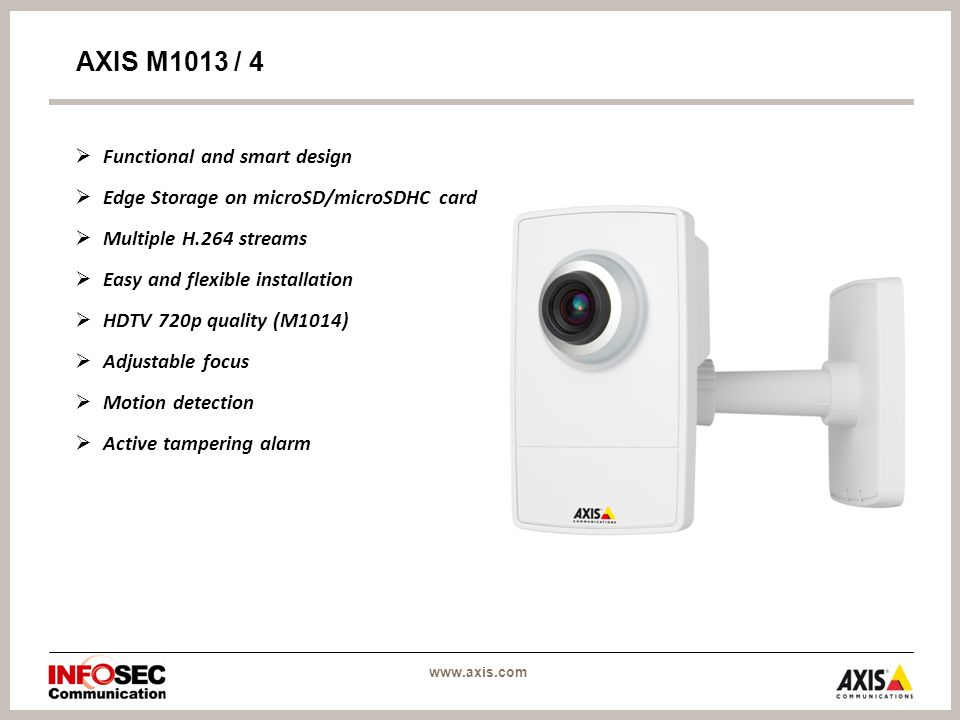 Functional and smart design  Edge Storage on microSD/microSDHC card  Multiple H.264 streams  Easy and flexible installation  HDTV 720p quality (M1014)  Adjustable focus  Motion detection  Active tampering alarm AXIS M1013 / 4