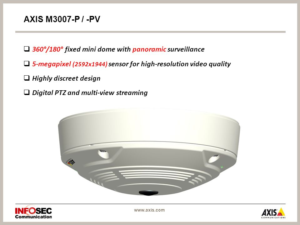 AXIS M3007-P / -PV  360°/180° fixed mini dome with panoramic surveillance  5-megapixel (2592x1944) sensor for high-resolution video quality  Highly discreet design  Digital PTZ and multi-view streaming