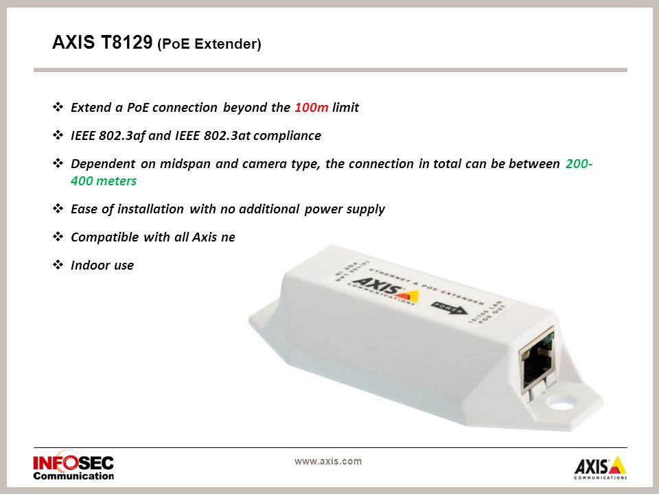 AXIS T8129 (PoE Extender)  Extend a PoE connection beyond the 100m limit  IEEE 802.3af and IEEE 802.3at compliance  Dependent on midspan and camera type, the connection in total can be between meters  Ease of installation with no additional power supply  Compatible with all Axis network video products  Indoor use