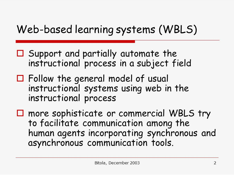 Bitola, December Web-based learning systems (WBLS)  Support and partially automate the instructional process in a subject field  Follow the general model of usual instructional systems using web in the instructional process  more sophisticate or commercial WBLS try to facilitate communication among the human agents incorporating synchronous and asynchronous communication tools.