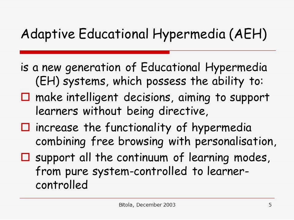 Bitola, December Adaptive Educational Hypermedia (AEH) is a new generation of Educational Hypermedia (EH) systems, which possess the ability to:  make intelligent decisions, aiming to support learners without being directive,  increase the functionality of hypermedia combining free browsing with personalisation,  support all the continuum of learning modes, from pure system-controlled to learner- controlled
