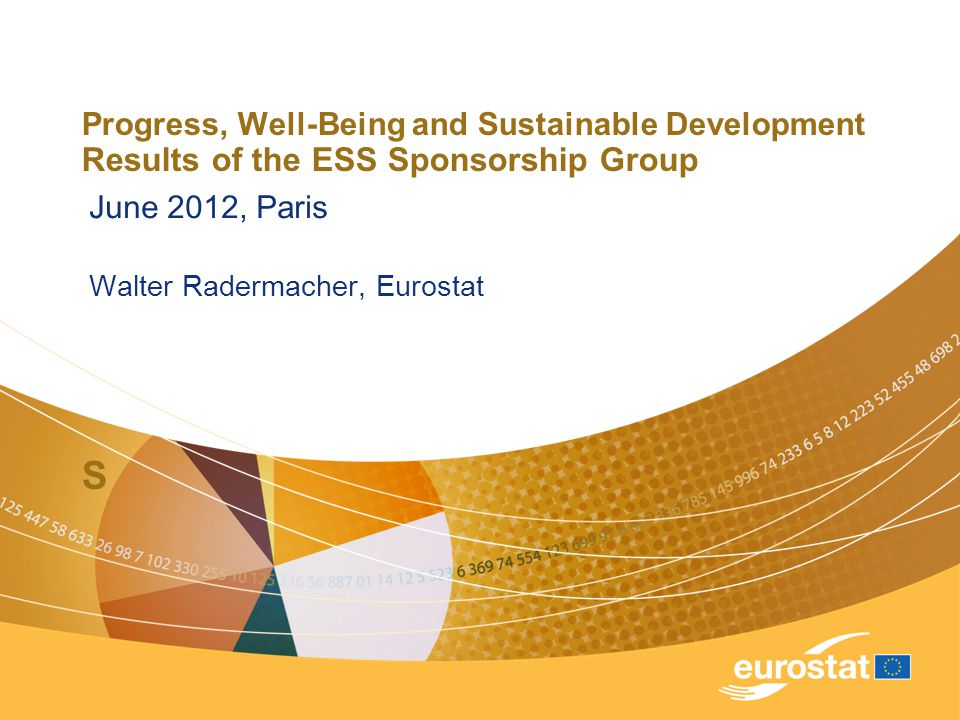 Progress, Well-Being and Sustainable Development Results of the ESS Sponsorship Group S June 2012, Paris Walter Radermacher, Eurostat
